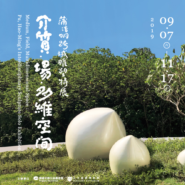人文遠雄博物館:2019/09/07-2019/11/17【《介質·場·多維空間》蒲浩明跨域雕塑特展】