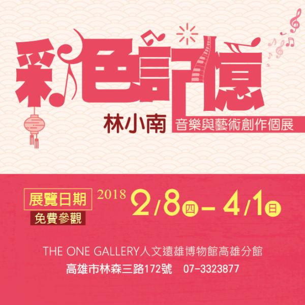 人文遠雄博物館高雄分館 THE ONE GALLERY:2018/02/08-04/01 【《彩色記憶》林小南 音樂與藝術創作個展】